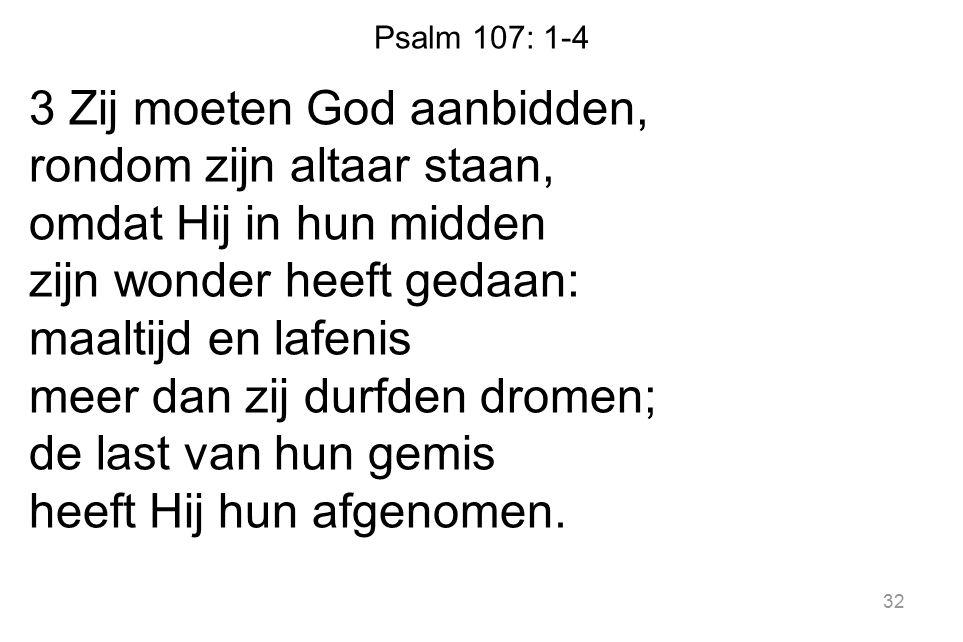 Psalm 107: 1-4 3 Zij moeten God aanbidden, rondom zijn altaar staan, omdat Hij in hun midden zijn wonder heeft gedaan: maaltijd en lafenis meer dan zij durfden dromen; de last van hun gemis heeft Hij hun afgenomen.