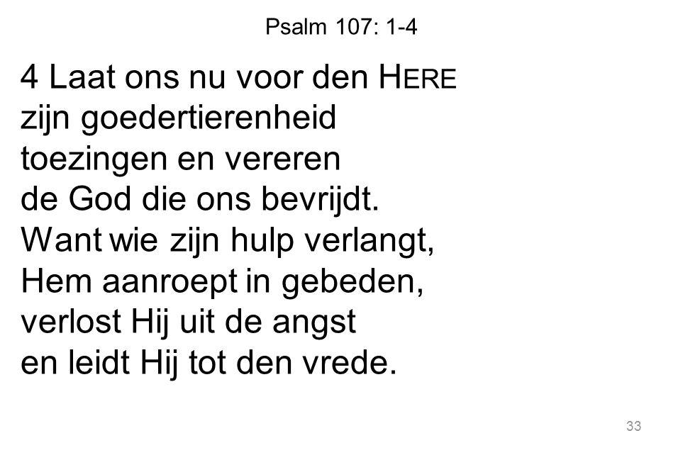 Psalm 107: 1-4 4 Laat ons nu voor den H ERE zijn goedertierenheid toezingen en vereren de God die ons bevrijdt. Want wie zijn hulp verlangt, Hem aanro
