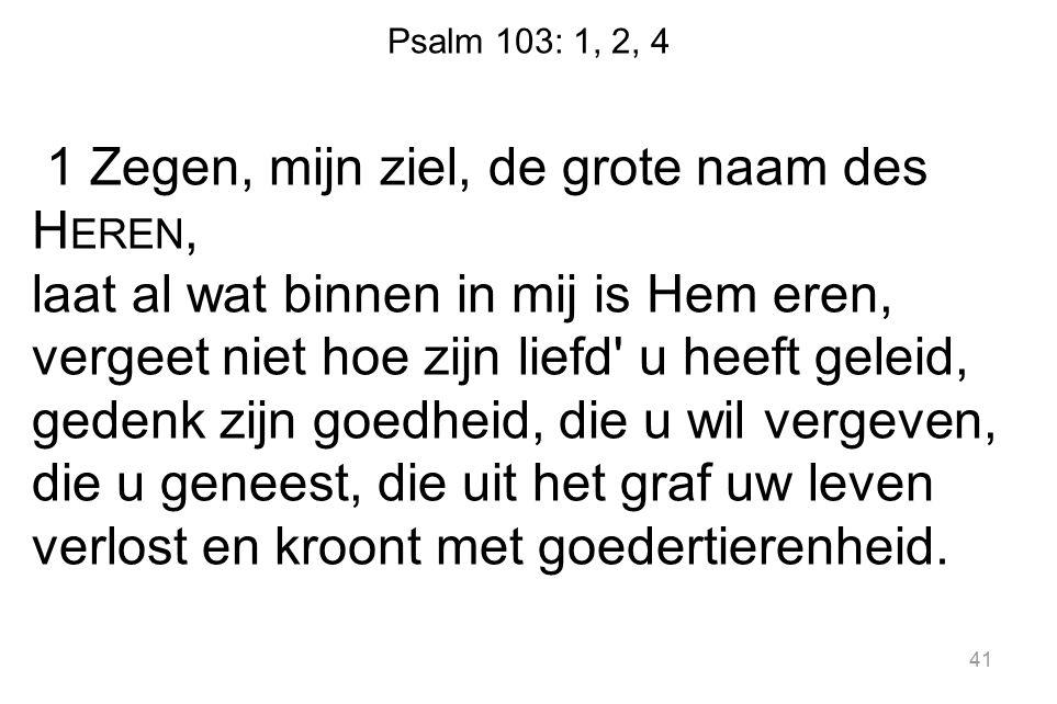 Psalm 103: 1, 2, 4 1 Zegen, mijn ziel, de grote naam des H EREN, laat al wat binnen in mij is Hem eren, vergeet niet hoe zijn liefd' u heeft geleid, g