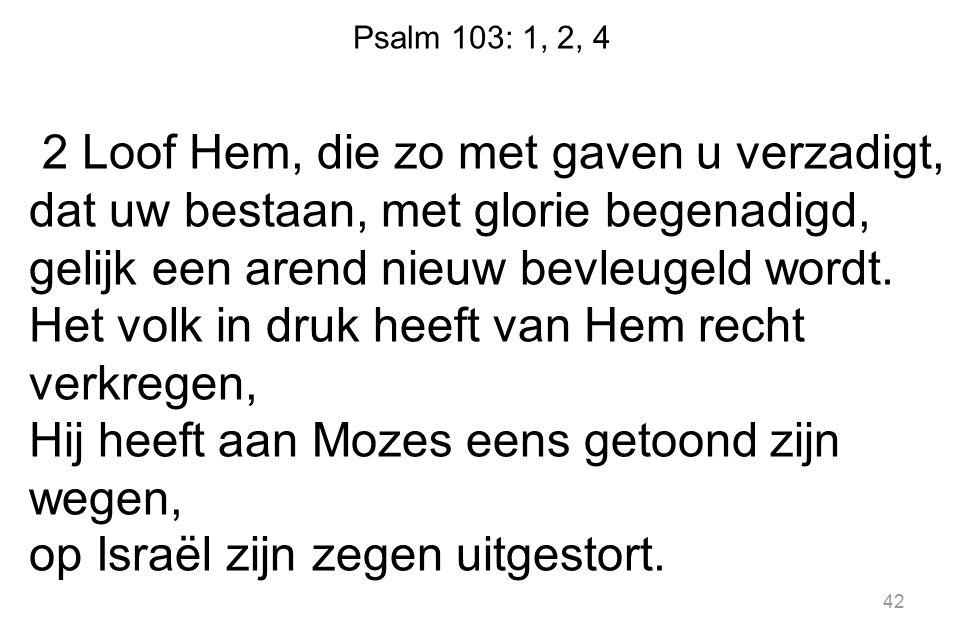 Psalm 103: 1, 2, 4 2 Loof Hem, die zo met gaven u verzadigt, dat uw bestaan, met glorie begenadigd, gelijk een arend nieuw bevleugeld wordt. Het volk