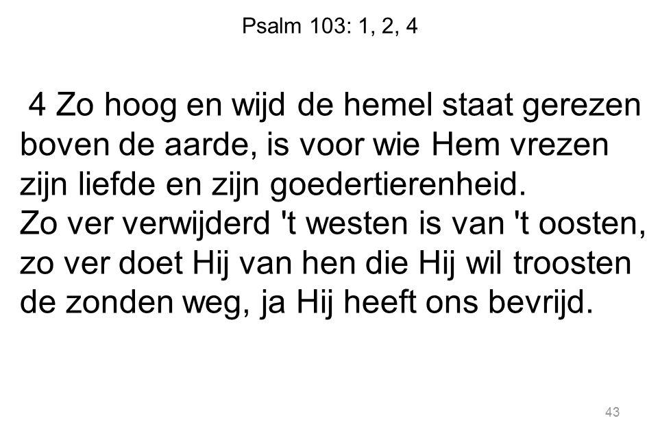 Psalm 103: 1, 2, 4 4 Zo hoog en wijd de hemel staat gerezen boven de aarde, is voor wie Hem vrezen zijn liefde en zijn goedertierenheid. Zo ver verwij
