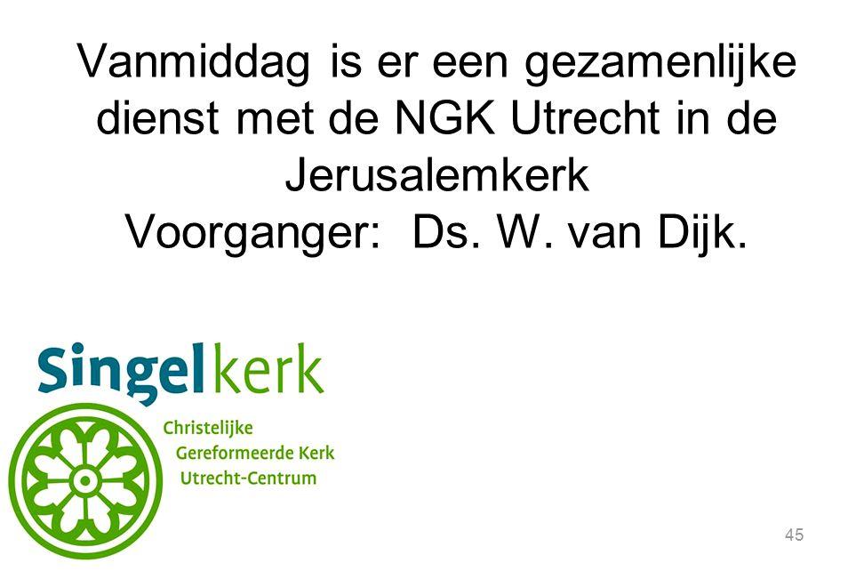 45 Vanmiddag is er een gezamenlijke dienst met de NGK Utrecht in de Jerusalemkerk Voorganger: Ds. W. van Dijk.