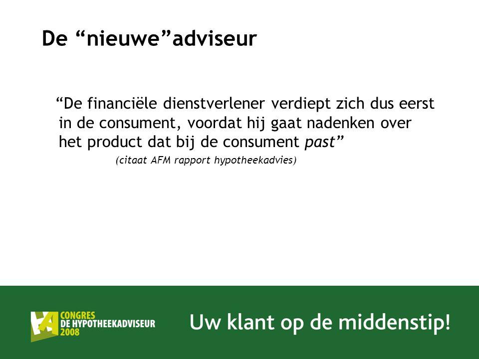 De nieuwe adviseur De financiële dienstverlener verdiept zich dus eerst in de consument, voordat hij gaat nadenken over het product dat bij de consument past (citaat AFM rapport hypotheekadvies)