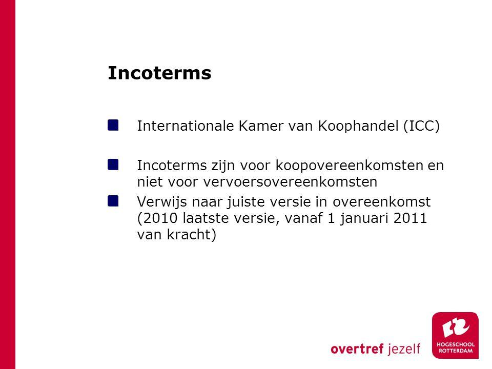 Incoterms Internationale Kamer van Koophandel (ICC) Incoterms zijn voor koopovereenkomsten en niet voor vervoersovereenkomsten Verwijs naar juiste ver