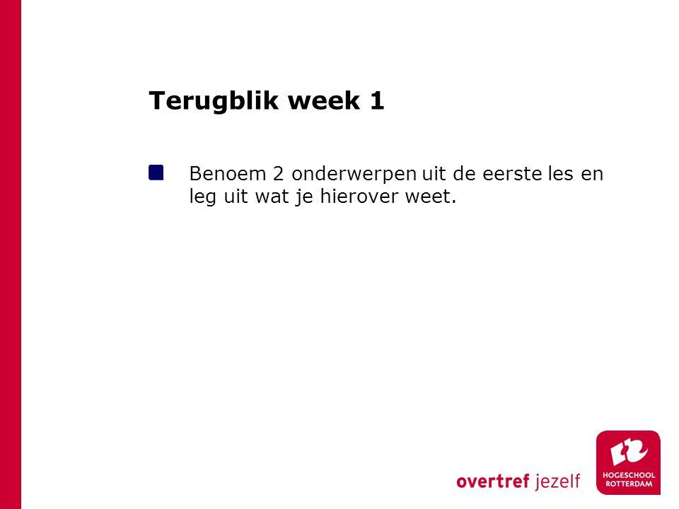 Terugblik week 1 Benoem 2 onderwerpen uit de eerste les en leg uit wat je hierover weet.