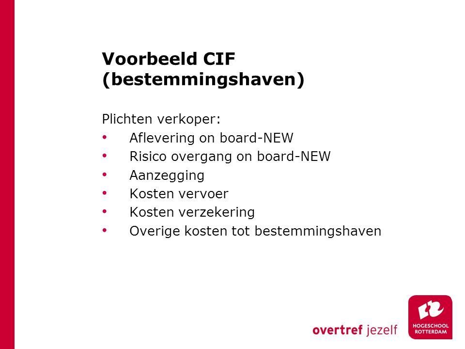 Voorbeeld CIF (bestemmingshaven) Plichten verkoper: Aflevering on board-NEW Risico overgang on board-NEW Aanzegging Kosten vervoer Kosten verzekering