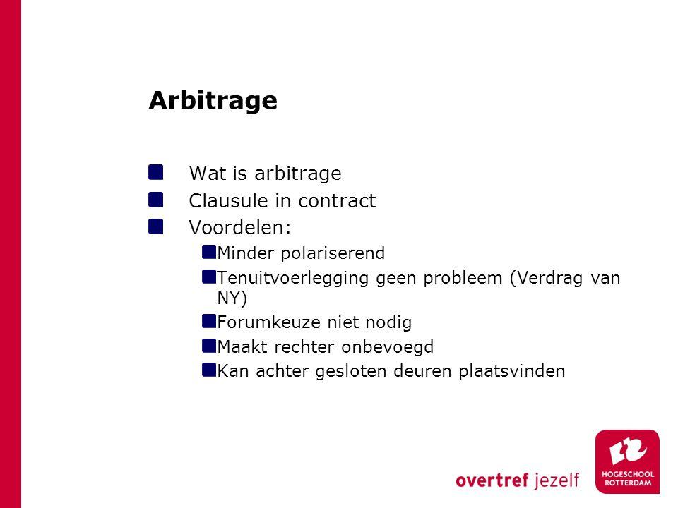 Arbitrage Wat is arbitrage Clausule in contract Voordelen: Minder polariserend Tenuitvoerlegging geen probleem (Verdrag van NY) Forumkeuze niet nodig