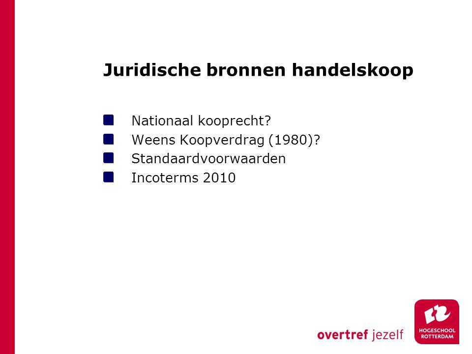 Juridische bronnen handelskoop Nationaal kooprecht? Weens Koopverdrag (1980)? Standaardvoorwaarden Incoterms 2010