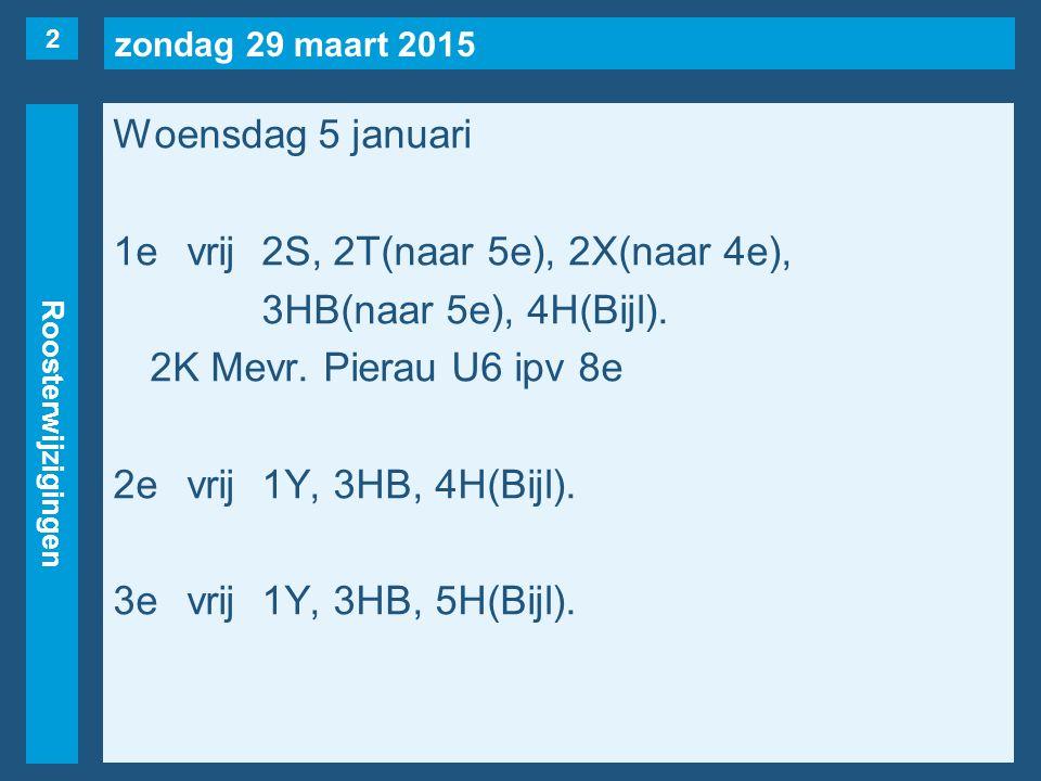 zondag 29 maart 2015 Roosterwijzigingen Woensdag 5 januari 1evrij2S, 2T(naar 5e), 2X(naar 4e), 3HB(naar 5e), 4H(Bijl). 2K Mevr. Pierau U6 ipv 8e 2evri