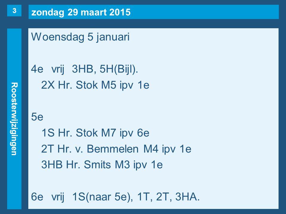 zondag 29 maart 2015 Roosterwijzigingen Woensdag 5 januari 4evrij3HB, 5H(Bijl). 2X Hr. Stok M5 ipv 1e 5e 1S Hr. Stok M7 ipv 6e 2T Hr. v. Bemmelen M4 i