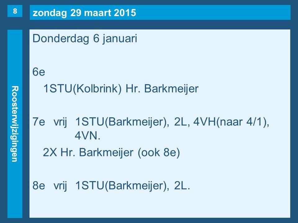 zondag 29 maart 2015 Roosterwijzigingen Donderdag 6 januari 6e 1STU(Kolbrink) Hr. Barkmeijer 7evrij1STU(Barkmeijer), 2L, 4VH(naar 4/1), 4VN. 2X Hr. Ba