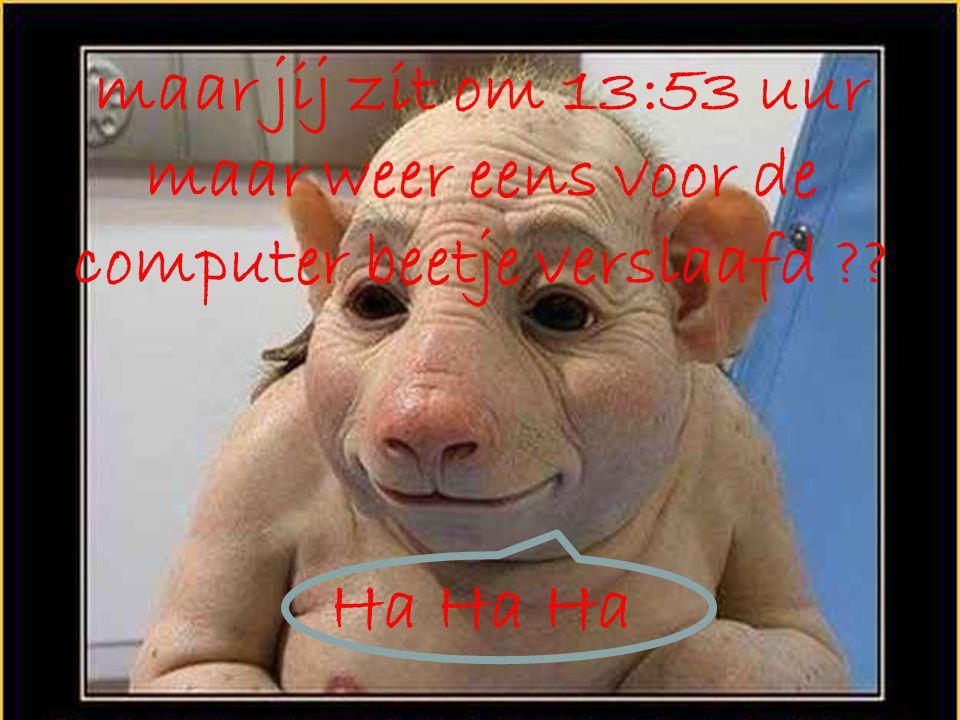 maar jij zit om 13:54 uur maar weer eens voor de computer beetje verslaafd ?? Ha Ha Ha