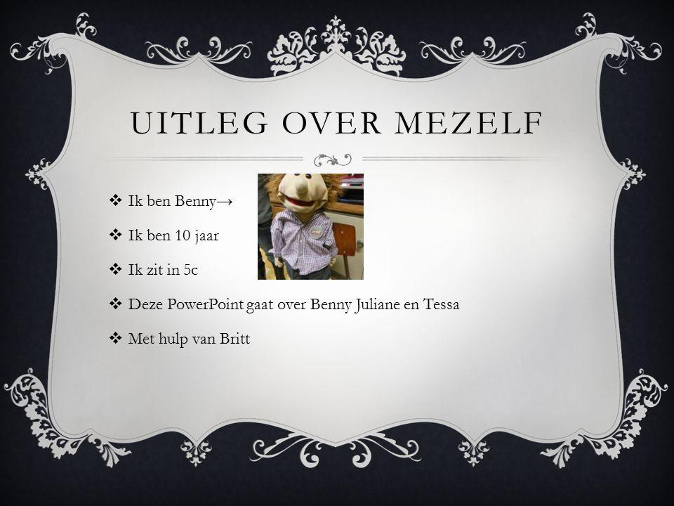 UITLEG OVER MEZELF  Ik ben Benny→  Ik ben 10 jaar  Ik zit in 5c  Deze PowerPoint gaat over Benny Juliane en Tessa  Met hulp van Britt