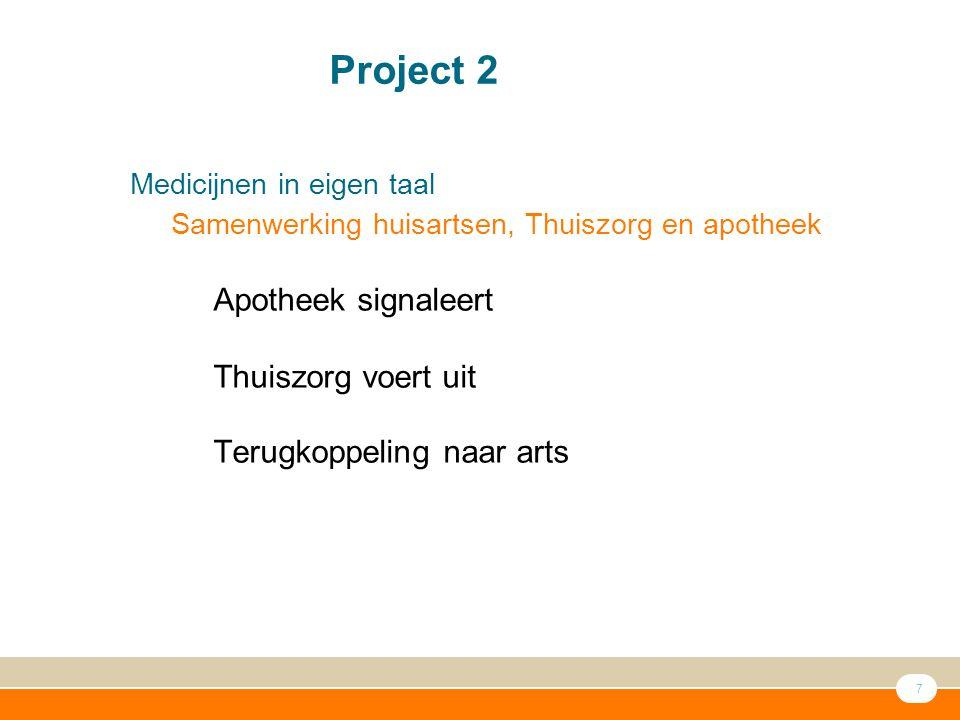 7 ● Medicijnen in eigen taal – Samenwerking huisartsen, Thuiszorg en apotheek – Apotheek signaleert – – Thuiszorg voert uit – Terugkoppeling naar arts Project 2