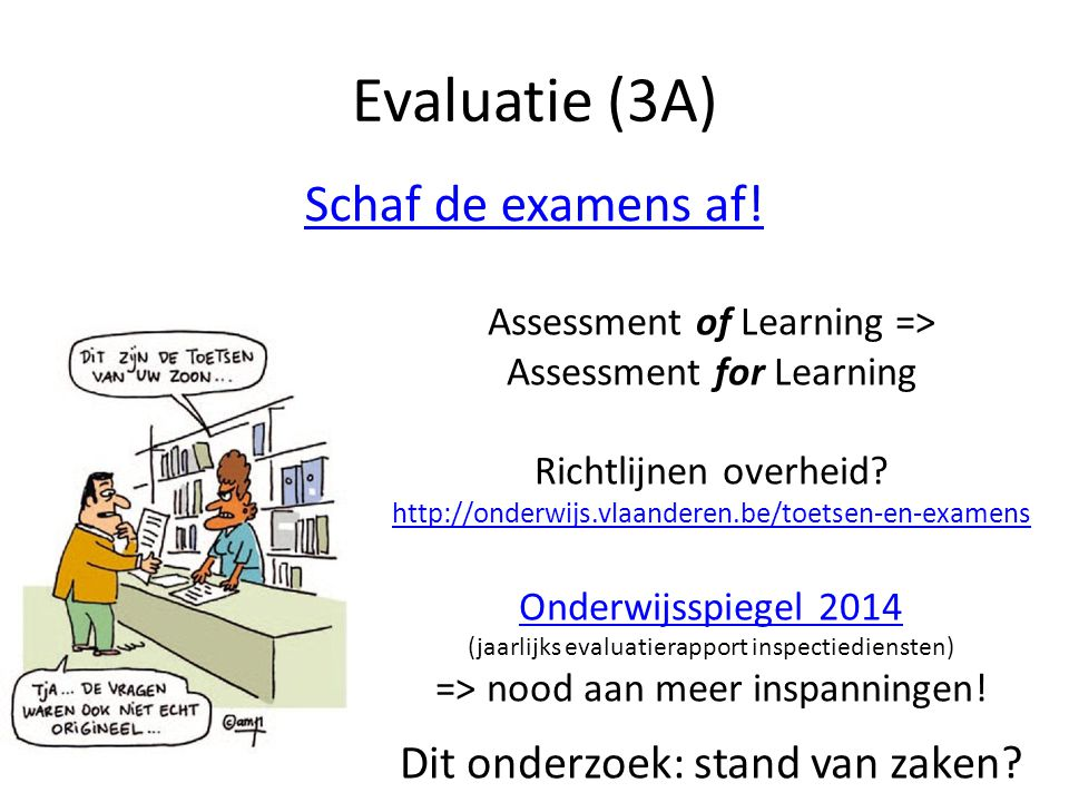 Schaf de examens af! Evaluatie (3A) Assessment of Learning => Assessment for Learning Richtlijnen overheid? http://onderwijs.vlaanderen.be/toetsen-en-
