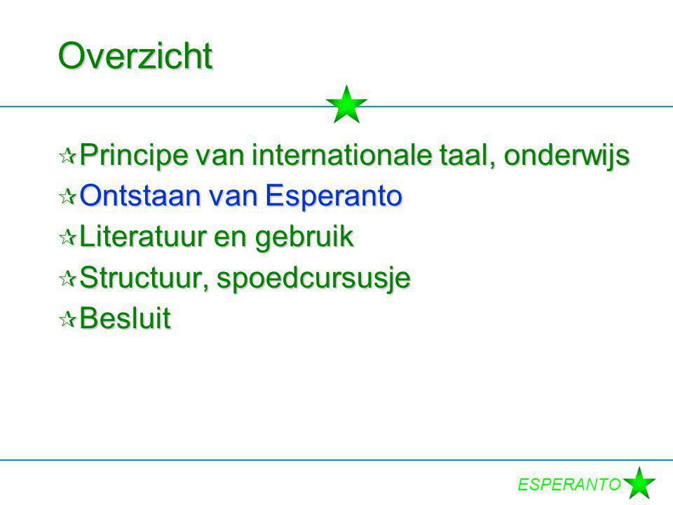 ESPERANTO Overzicht  Principe van internationale taal, onderwijs  Ontstaan van Esperanto  Literatuur en gebruik  Structuur, spoedcursusje  Besluit