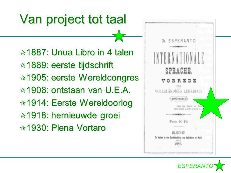 ESPERANTO Van project tot taal  1887: Unua Libro in 4 talen  1889: eerste tijdschrift  1905: eerste Wereldcongres  1908: ontstaan van U.E.A.