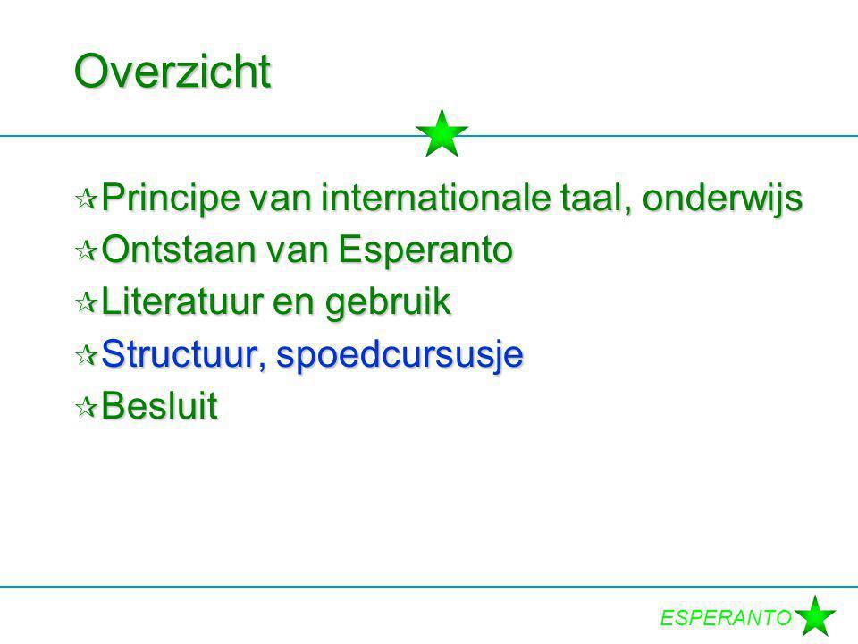 ESPERANTO Overzicht  Principe van internationale taal, onderwijs  Ontstaan van Esperanto  Literatuur en gebruik  Structuur, spoedcursusje  Beslui