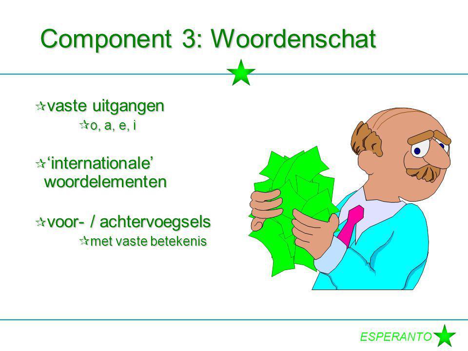 ESPERANTO Component 3: Woordenschat  vaste uitgangen  o, a, e, i  'internationale' woordelementen  voor- / achtervoegsels  met vaste betekenis