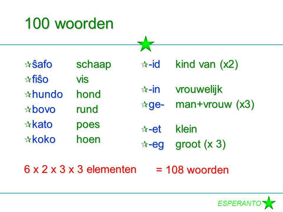 ESPERANTO 100 woorden  ŝafoschaap  fiŝovis  hundohond  bovorund  katopoes  kokohoen 6 x 2 x 3 x 3 elementen  -idkind van (x2)  -invrouwelijk  ge-man+vrouw (x3)  -etklein  -eggroot (x 3) = 108 woorden = 108 woorden