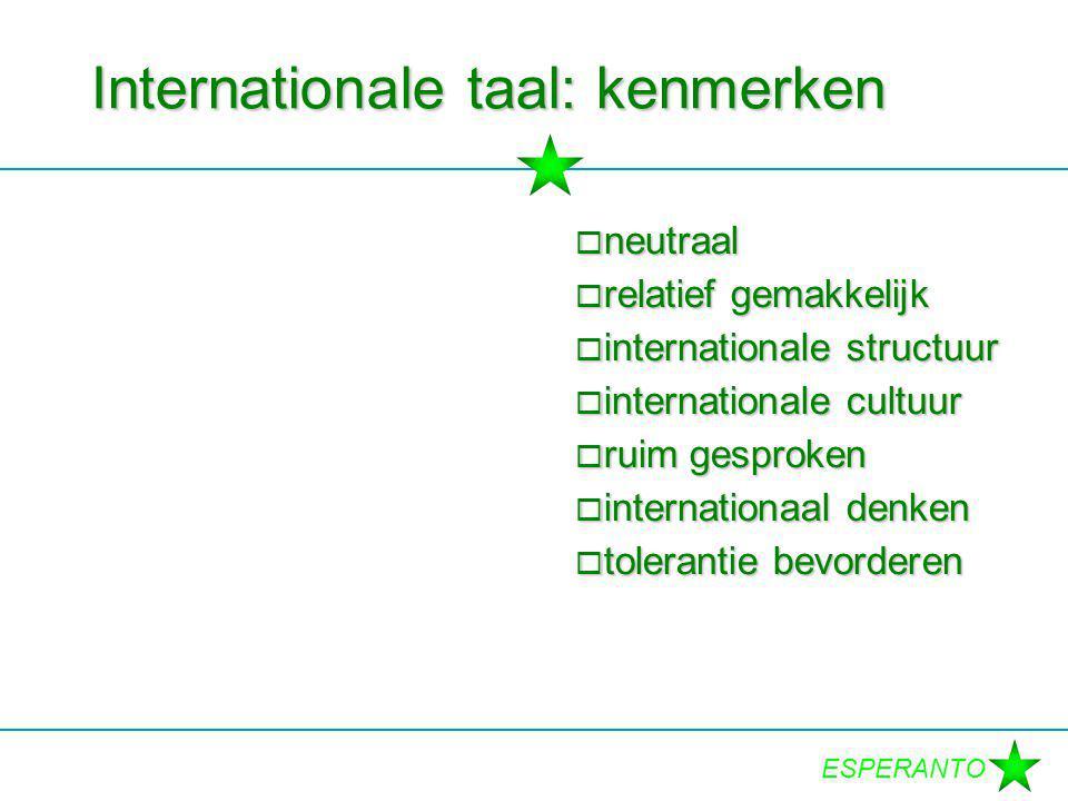 ESPERANTO Internationale taal: kenmerken  neutraal  relatief gemakkelijk  internationale structuur  internationale cultuur  ruim gesproken  inte