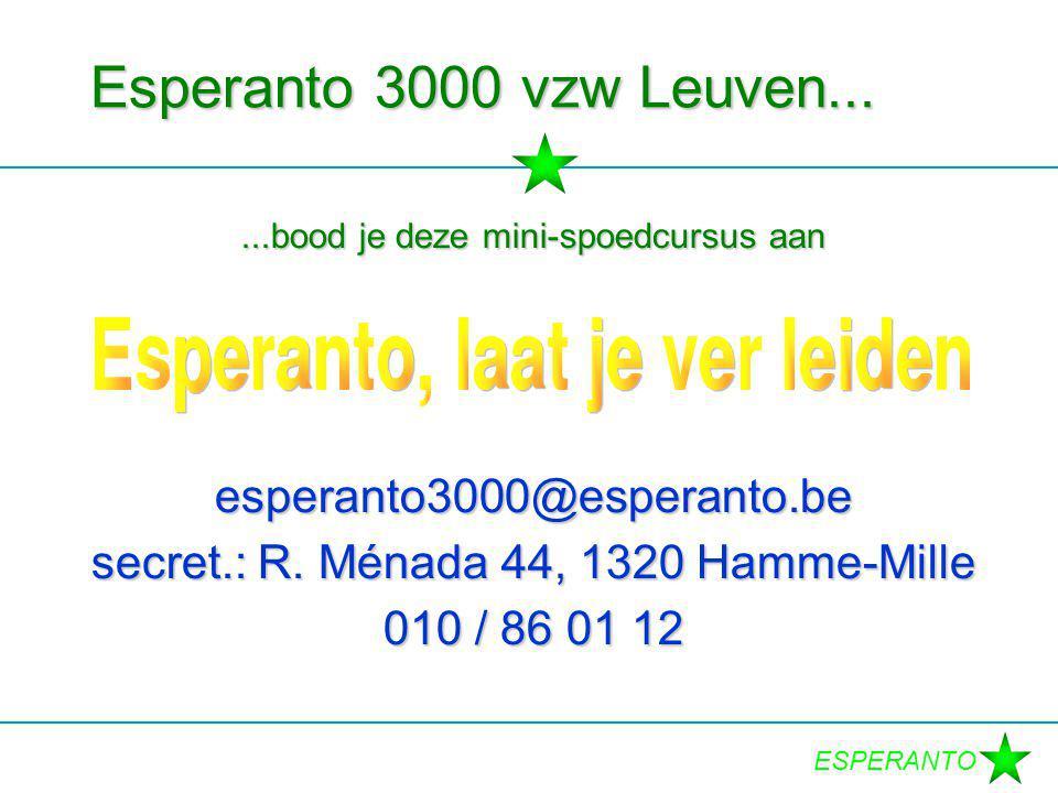 Esperanto 3000 vzw Leuven......bood je deze mini-spoedcursus aan esperanto3000@esperanto.be secret.: R. Ménada 44, 1320 Hamme-Mille 010 / 86 01 12