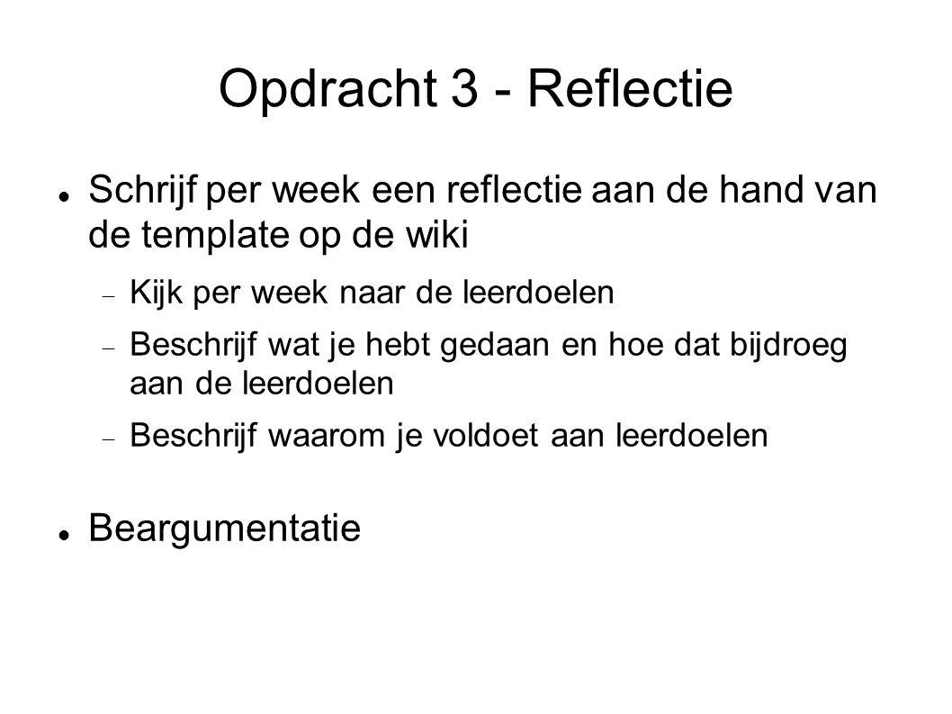 Opdracht 3 - Reflectie Schrijf per week een reflectie aan de hand van de template op de wiki  Kijk per week naar de leerdoelen  Beschrijf wat je hebt gedaan en hoe dat bijdroeg aan de leerdoelen  Beschrijf waarom je voldoet aan leerdoelen Beargumentatie