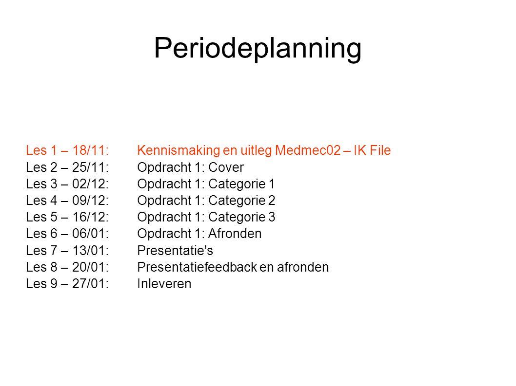 Periodeplanning Les 1 – 18/11:Kennismaking en uitleg Medmec02 – IK File Les 2 – 25/11:Opdracht 1: Cover Les 3 – 02/12:Opdracht 1: Categorie 1 Les 4 – 09/12:Opdracht 1: Categorie 2 Les 5 – 16/12:Opdracht 1: Categorie 3 Les 6 – 06/01:Opdracht 1: Afronden Les 7 – 13/01:Presentatie s Les 8 – 20/01:Presentatiefeedback en afronden Les 9 – 27/01:Inleveren