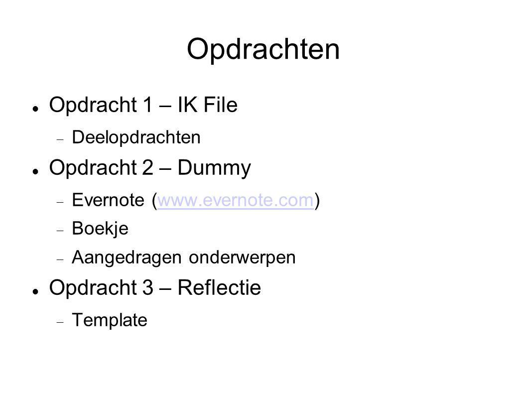 Opdrachten Opdracht 1 – IK File  Deelopdrachten Opdracht 2 – Dummy  Evernote (www.evernote.com)www.evernote.com  Boekje  Aangedragen onderwerpen Opdracht 3 – Reflectie  Template