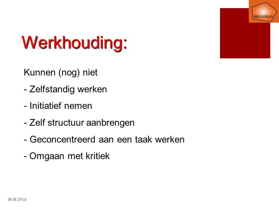 Werkhouding: Kunnen (nog) niet - Zelfstandig werken - Initiatief nemen - Zelf structuur aanbrengen - Geconcentreerd aan een taak werken - Omgaan met kritiek BvB 2014
