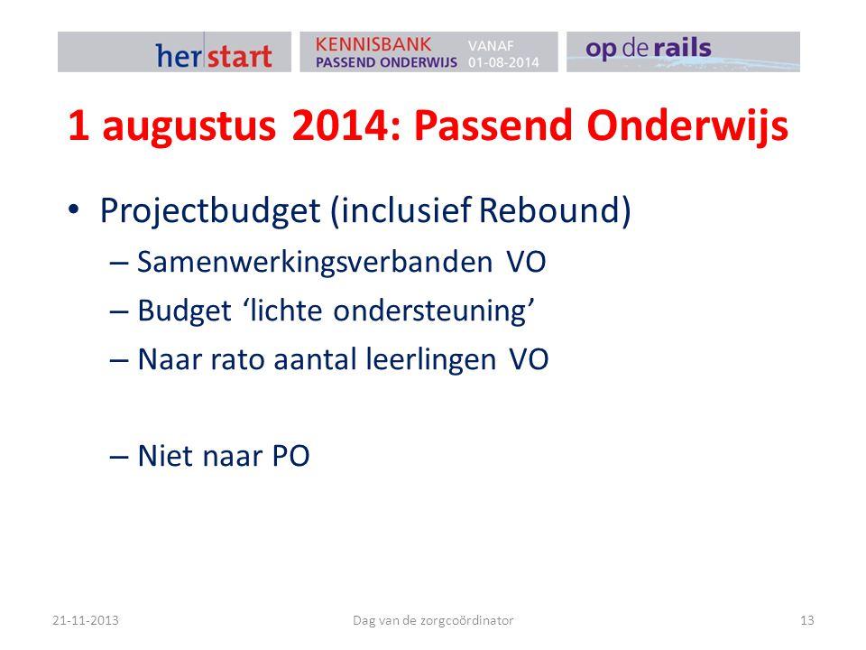 1 augustus 2014: Passend Onderwijs Projectbudget (inclusief Rebound) – Samenwerkingsverbanden VO – Budget 'lichte ondersteuning' – Naar rato aantal leerlingen VO – Niet naar PO 21-11-2013Dag van de zorgcoördinator13