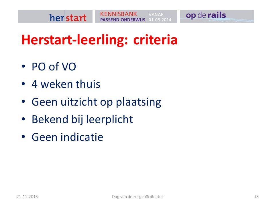 Herstart-leerling: criteria PO of VO 4 weken thuis Geen uitzicht op plaatsing Bekend bij leerplicht Geen indicatie 21-11-2013Dag van de zorgcoördinato