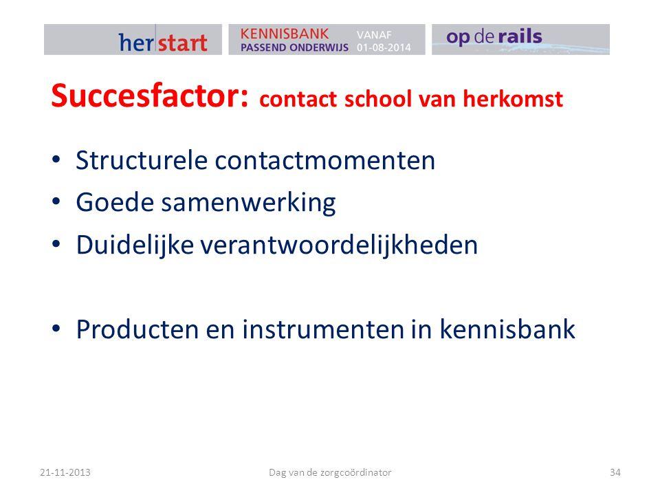 Succesfactor: contact school van herkomst 21-11-2013Dag van de zorgcoördinator34 Structurele contactmomenten Goede samenwerking Duidelijke verantwoord