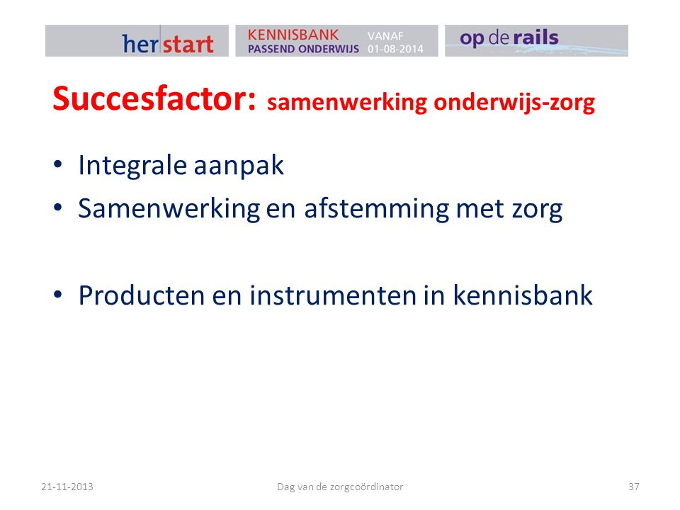 Succesfactor: samenwerking onderwijs-zorg 21-11-2013Dag van de zorgcoördinator37 Integrale aanpak Samenwerking en afstemming met zorg Producten en instrumenten in kennisbank