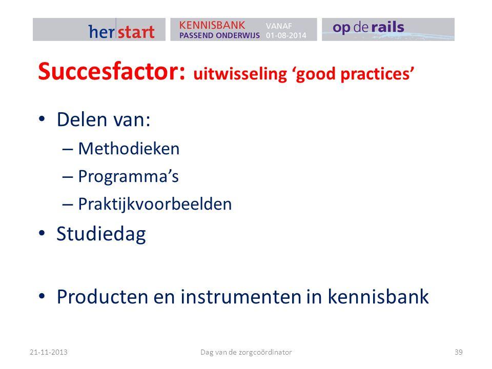 Succesfactor: uitwisseling 'good practices' 21-11-2013Dag van de zorgcoördinator39 Delen van: – Methodieken – Programma's – Praktijkvoorbeelden Studie