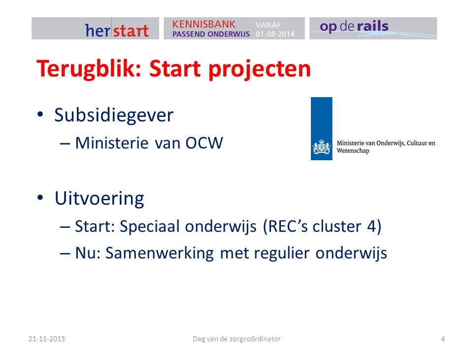 Terugblik: Start projecten Subsidiegever – Ministerie van OCW Uitvoering – Start: Speciaal onderwijs (REC's cluster 4) – Nu: Samenwerking met regulier onderwijs 21-11-2013Dag van de zorgcoördinator4