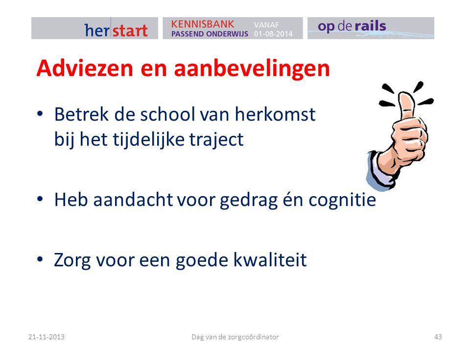 Adviezen en aanbevelingen Betrek de school van herkomst bij het tijdelijke traject Heb aandacht voor gedrag én cognitie Zorg voor een goede kwaliteit 21-11-2013Dag van de zorgcoördinator43