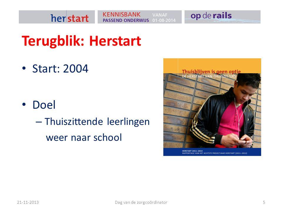 Terugblik: Herstart Doelgroep – Leerlingen die 4 weken thuiszitten en geen zicht hebben op onderwijs Omvang – 400 – 500 leerlingen per jaar 21-11-2013Dag van de zorgcoördinator6
