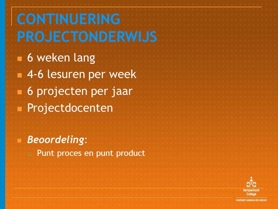 CONTINUERING PROJECTONDERWIJS 6 weken lang 4-6 lesuren per week 6 projecten per jaar Projectdocenten Beoordeling:  Punt proces en punt product