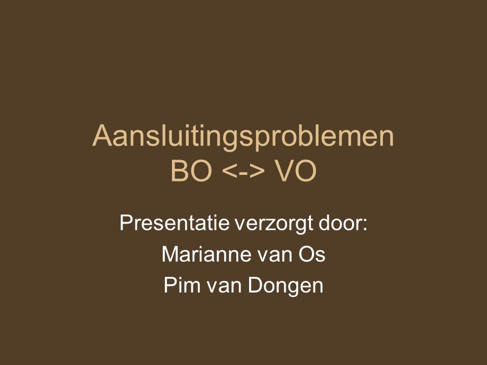 Aansluitingsproblemen BO VO Presentatie verzorgt door: Marianne van Os Pim van Dongen
