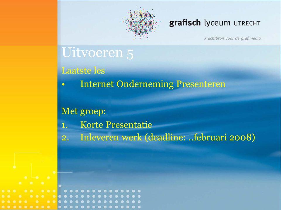 Uitvoeren 5 Laatste les Internet Onderneming Presenteren Met groep: 1.Korte Presentatie 2.Inleveren werk (deadline:..februari 2008) 