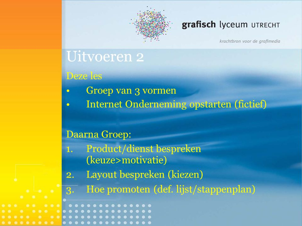 Uitvoeren 2 Deze les Groep van 3 vormen Internet Onderneming opstarten (fictief)  Daarna Groep: 1.Product/dienst bespreken (keuze>motivatie)  2.Layo
