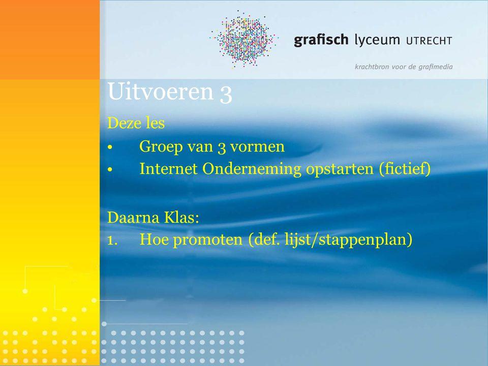 Uitvoeren 3 Deze les Groep van 3 vormen Internet Onderneming opstarten (fictief)  Daarna Klas: 1.Hoe promoten (def. lijst/stappenplan) 