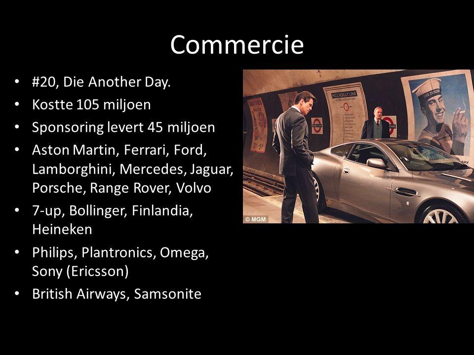 Commercie #20, Die Another Day. Kostte 105 miljoen Sponsoring levert 45 miljoen Aston Martin, Ferrari, Ford, Lamborghini, Mercedes, Jaguar, Porsche, R