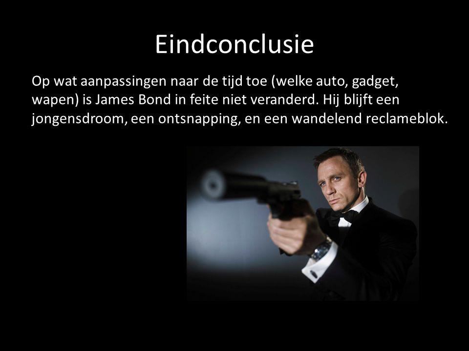 Eindconclusie Op wat aanpassingen naar de tijd toe (welke auto, gadget, wapen) is James Bond in feite niet veranderd. Hij blijft een jongensdroom, een