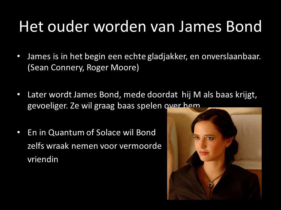 Het ouder worden van James Bond James is in het begin een echte gladjakker, en onverslaanbaar. (Sean Connery, Roger Moore) Later wordt James Bond, med