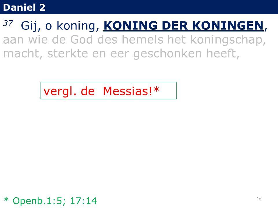 Daniel 2 37 Gij, o koning, KONING DER KONINGEN, aan wie de God des hemels het koningschap, macht, sterkte en eer geschonken heeft, vergl. de Messias!*