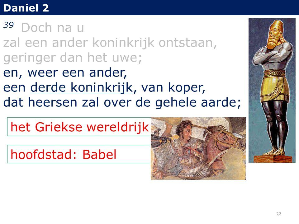 hoofdstad: Babel Daniel 2 39 Doch na u zal een ander koninkrijk ontstaan, geringer dan het uwe; en, weer een ander, een derde koninkrijk, van koper, d