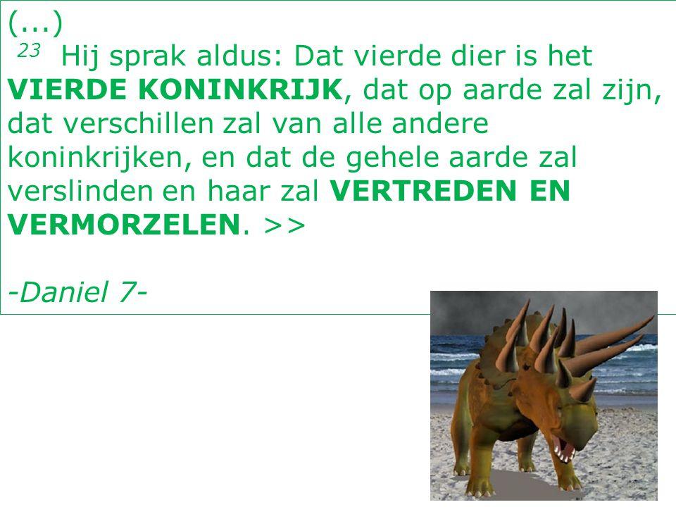 (...) 23 Hij sprak aldus: Dat vierde dier is het VIERDE KONINKRIJK, dat op aarde zal zijn, dat verschillen zal van alle andere koninkrijken, en dat de
