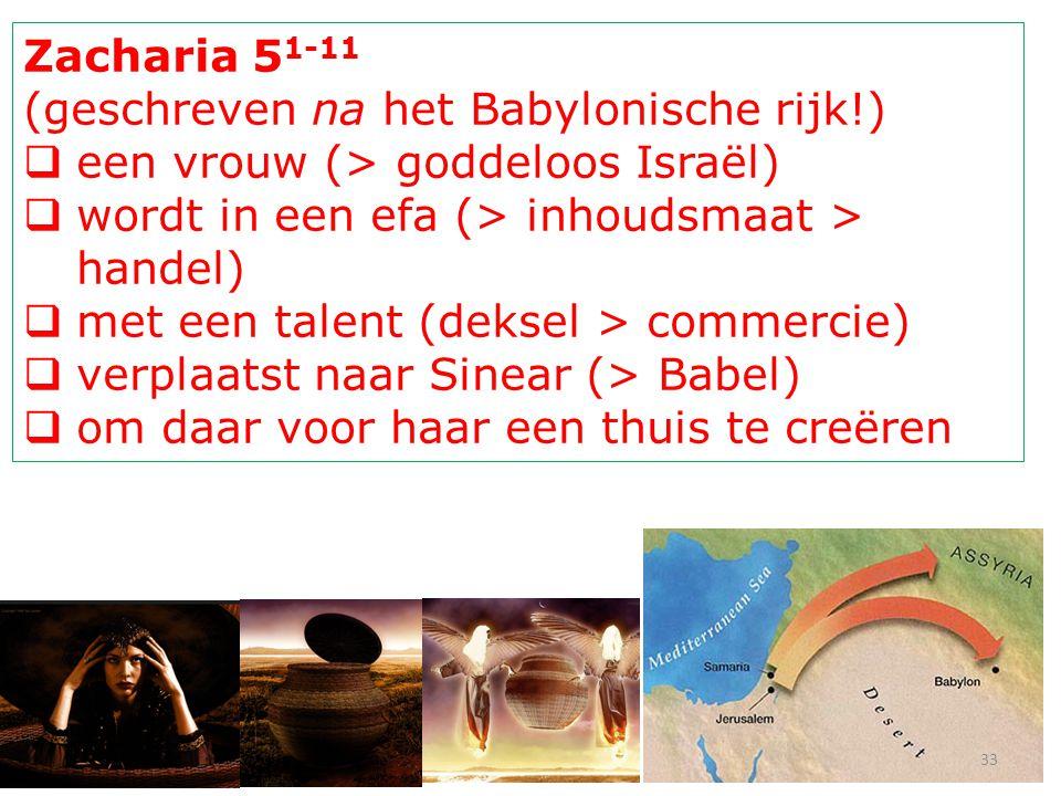 Zacharia 5 1-11 (geschreven na het Babylonische rijk!)  een vrouw (> goddeloos Israël)  wordt in een efa (> inhoudsmaat > handel)  met een talent (